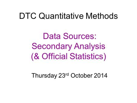 DTC Quantitative Methods Data Sources: Secondary Analysis (& Official Statistics) Thursday 23 rd October 2014.