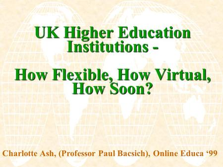 UK Higher Education Institutions - How Flexible, How Virtual, How Soon? Charlotte Ash, (Professor Paul Bacsich), Online Educa '99.