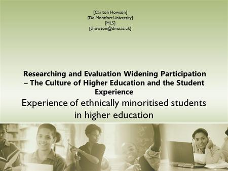Researching and Evaluation Widening Participation – The Culture of Higher Education and the Student Experience Experience of ethnically minoritised students.