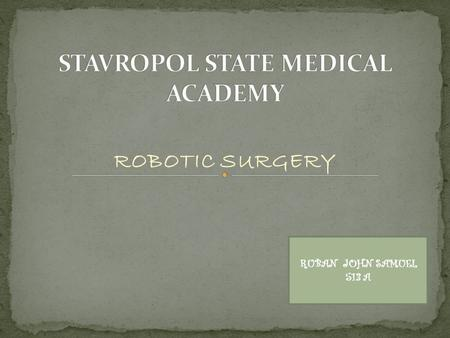 ROBOTIC SURGERY RUBAN JOHN SAMUEL 513 A. Robotic surgery, computer-assisted surgery, and robotically-assisted surgery are terms for technological developments.