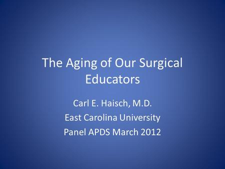 The Aging of Our Surgical Educators Carl E. Haisch, M.D. East Carolina University Panel APDS March 2012.