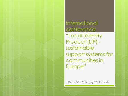 "International conference ""Local Identity Product (LIP) - sustainable support systems for communities in Europe"" 15th – 18th February 2012, Latvia."