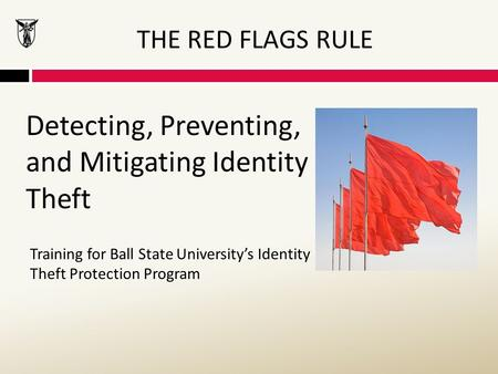 THE RED FLAGS RULE Detecting, Preventing, and Mitigating Identity Theft Training for Ball State University's Identity Theft Protection Program.