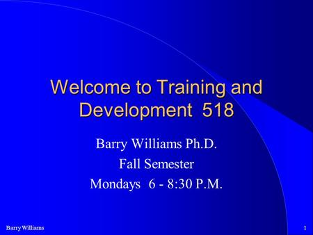 Barry Williams1 Welcome to Training and Development 518 Barry Williams Ph.D. Fall Semester Mondays 6 - 8:30 P.M.