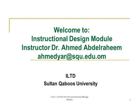 Unit 1, Overview of instructional Design Models1 Welcome to: Instructional Design Module Instructor Dr. Ahmed Abdelraheem ILTD Sultan.