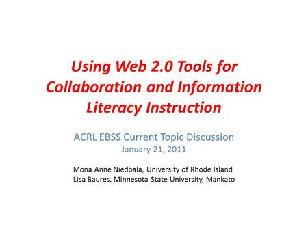 Using Web 2.0 Tools for Collaboration and Information Literacy Instruction ACRL EBSS Current Topic Discussion January 21, 2011 Mona Anne Niedbala, University.