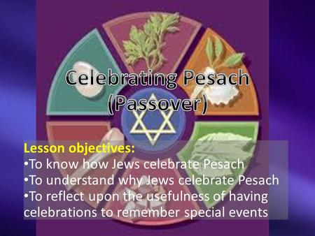 Lesson objectives: To know how Jews celebrate Pesach To understand why Jews celebrate Pesach To reflect upon the usefulness of having celebrations to remember.