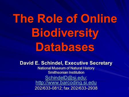 The Role of Online Biodiversity Databases David E. Schindel, Executive Secretary National Museum of Natural History Smithsonian Institution