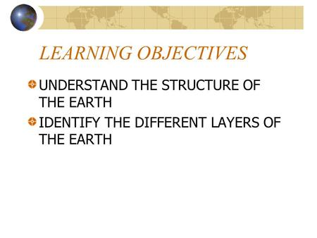 LEARNING OBJECTIVES UNDERSTAND THE STRUCTURE OF THE EARTH IDENTIFY THE DIFFERENT LAYERS OF THE EARTH.