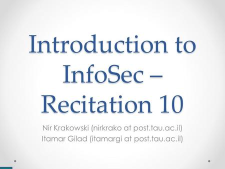 Introduction to InfoSec – Recitation 10 Nir Krakowski (nirkrako at post.tau.ac.il) Itamar Gilad (itamargi at post.tau.ac.il)