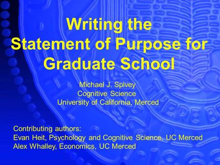 Writing the Statement of Purpose for Graduate School Michael J. Spivey Cognitive Science University of California, Merced Contributing authors: Evan Heit,
