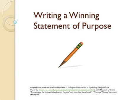 Writing a Winning Statement of Purpose Adapted from materials developed by Glenn M. Callaghan, Department of Psychology, San Jose State University (http://www.sjsu.edu/faculty/gcallaghan/graduate/winningstatement.htm),