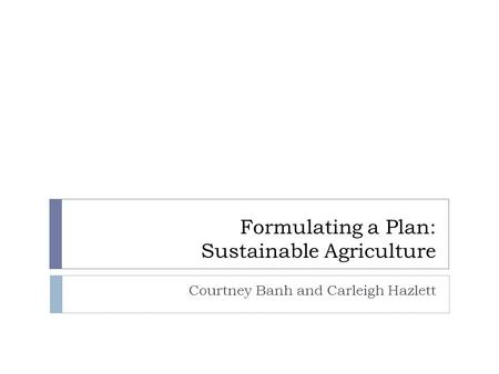 Formulating a Plan: Sustainable Agriculture Courtney Banh and Carleigh Hazlett.