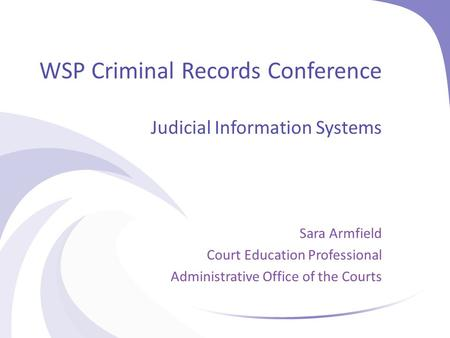 WSP Criminal Records Conference Judicial Information Systems Sara Armfield Court Education Professional Administrative Office of the Courts.