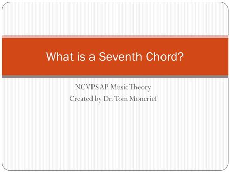 NCVPS AP Music Theory Created by Dr. Tom Moncrief What is a Seventh Chord?