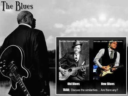 Old BluesNew Blues Click to play – Robert Johnson – Sweet home Chicago Click to play – John Mayer – Everyday I have the blues TASK: Discuss the similarities…