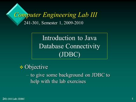241-301 Lab: JDBC 1 Computer Engineering Lab III v Objective –to give some background on JDBC to help with the lab exercises 241-301, Semester 1, 2009-2010.