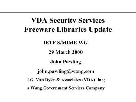 VDA Security Services Freeware Libraries Update IETF S/MIME WG 29 March 2000 John Pawling J.G. Van Dyke & Associates (VDA), Inc;