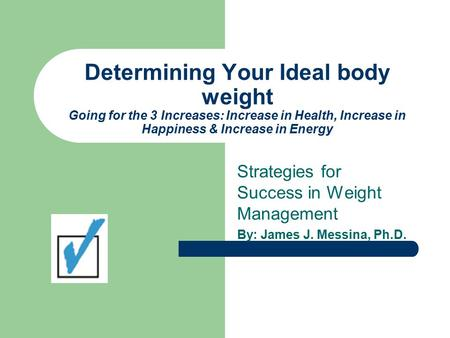 Determining Your Ideal body weight Going for the 3 Increases: Increase in Health, Increase in Happiness & Increase in Energy Strategies for Success in.