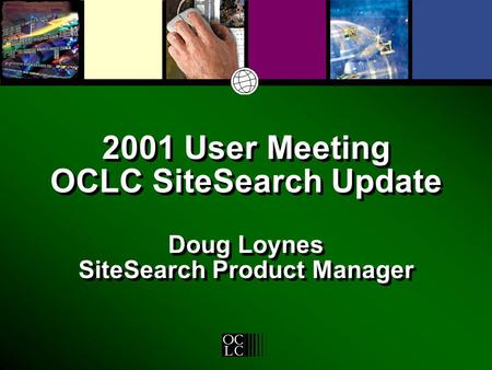 2001 User Meeting OCLC SiteSearch Update Doug Loynes SiteSearch Product Manager.