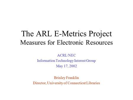The ARL E-Metrics Project Measures for Electronic Resources ACRL/NEC Information Technology Interest Group May 17, 2002 Brinley Franklin Director, University.