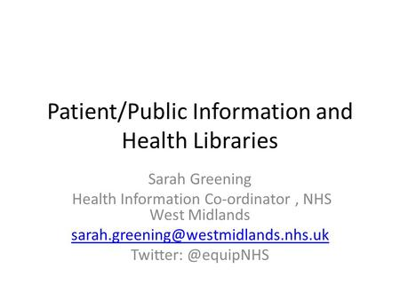 Patient/Public Information and Health Libraries Sarah Greening Health Information Co-ordinator, NHS West Midlands Twitter: