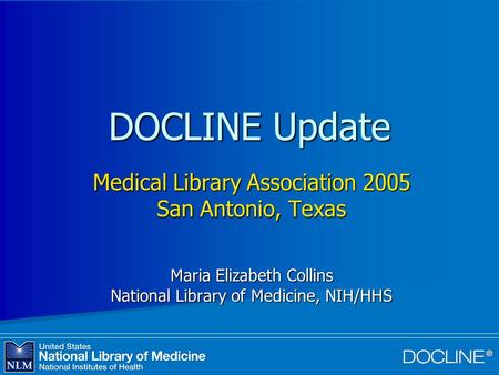 DOCLINE Update Medical Library Association 2005 San Antonio, Texas Maria Elizabeth Collins National Library of Medicine, NIH/HHS.