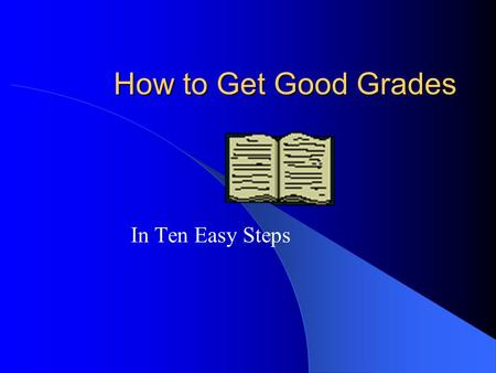 How to Get Good Grades In Ten Easy Steps.