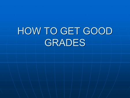 HOW TO GET GOOD GRADES. What Kind of Student are you? A= ALWAYS S=SOMETIMES N=NEVER 1. I complete homework assignments 2. I have all necessary materials.