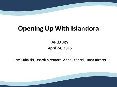 Opening Up With Islandora ARLD Day April 24, 2015 Pam Sukalski, Daardi Sizemore, Anne Stenzel, Linda Richter.