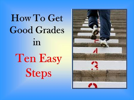 Ten Easy Steps How To Get Good Grades in