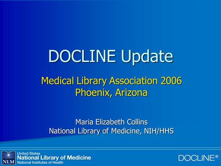 DOCLINE Update Medical Library Association 2006 Phoenix, Arizona Maria Elizabeth Collins National Library of Medicine, NIH/HHS.