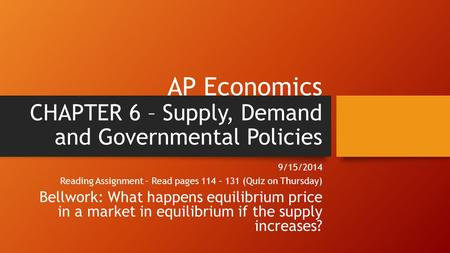 AP Economics CHAPTER 6 – Supply, Demand and Governmental Policies 9/15/2014 Reading Assignment – Read pages 114 – 131 (Quiz on Thursday) Bellwork: What.
