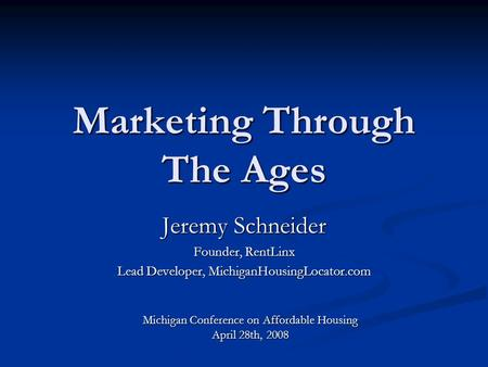 Marketing Through The Ages Jeremy Schneider Founder, RentLinx Lead Developer, MichiganHousingLocator.com Michigan Conference on Affordable Housing April.