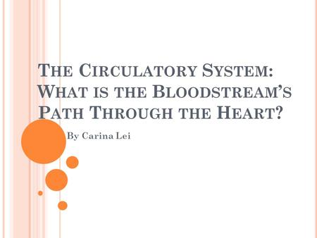 T HE C IRCULATORY S YSTEM : W HAT IS THE B LOODSTREAM ' S P ATH T HROUGH THE H EART ? By Carina Lei.