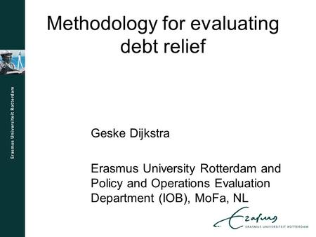 Methodology for evaluating debt relief Geske Dijkstra Erasmus University Rotterdam and Policy and Operations Evaluation Department (IOB), MoFa, NL.