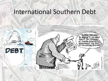 International Southern Debt. Aim To understand that debt has an impact on governments' ability to improve the lives of their peoples To become familiar.