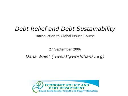 Debt Relief and Debt Sustainability Introduction to Global Issues Course 27 September 2006 Dana Weist