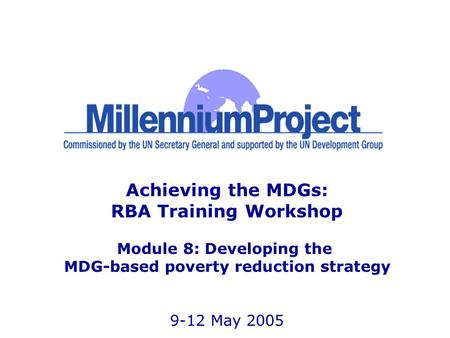 Achieving the MDGs: RBA Training Workshop Module 8: Developing the MDG-based poverty reduction strategy 9-12 May 2005.