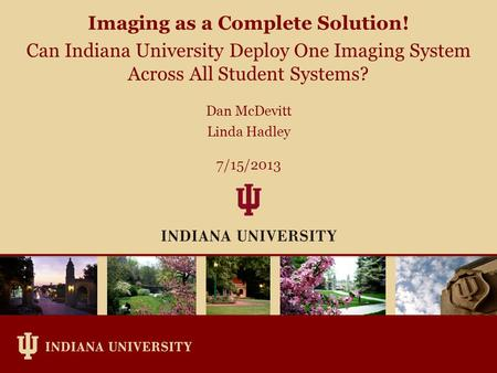 Dan McDevitt Linda Hadley 7/15/2013 Imaging as a Complete Solution! Can Indiana University Deploy One Imaging System Across All Student Systems?