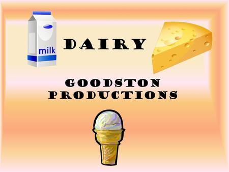 Dairy Goodston Productions. What is Milk? –87% water –Our most nearly perfect food –No other single food can substitute for milk in a diet and give a.