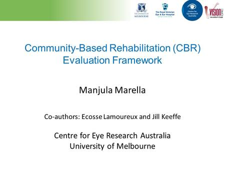 Community-Based Rehabilitation (CBR) Evaluation Framework Manjula Marella Co-authors: Ecosse Lamoureux and Jill Keeffe Centre for Eye Research Australia.
