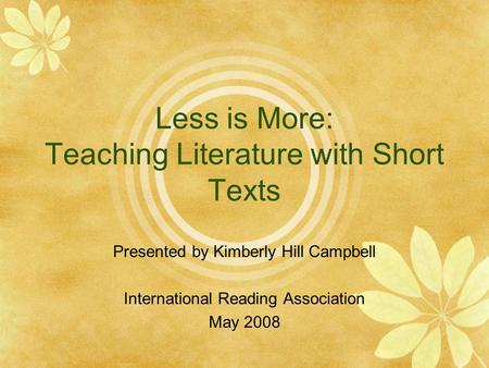 Less is More: Teaching Literature with Short Texts Presented by Kimberly Hill Campbell International Reading Association May 2008.