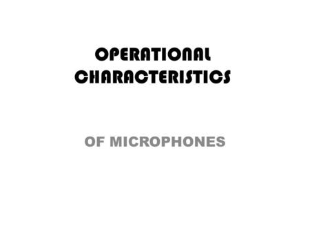 OPERATIONAL CHARACTERISTICS OF MICROPHONES. Some microphones are designed and used primarily for sound sources that are moving, whereas others are used.