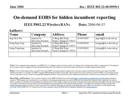 Doc.: IEEE 802.22-06/0099r1 Submission June 2006 Ang Chee Wei, Institute for Infocomm ResearchSlide 1 On-demand EOBS for hidden incumbent reporting IEEE.