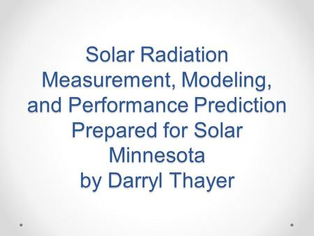 Solar Radiation Measurement, Modeling, and Performance Prediction Prepared for Solar Minnesota by Darryl Thayer.