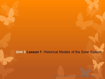 Unit 3 Lesson 1 Historical Models of the Solar System Copyright © Houghton Mifflin Harcourt Publishing Company.