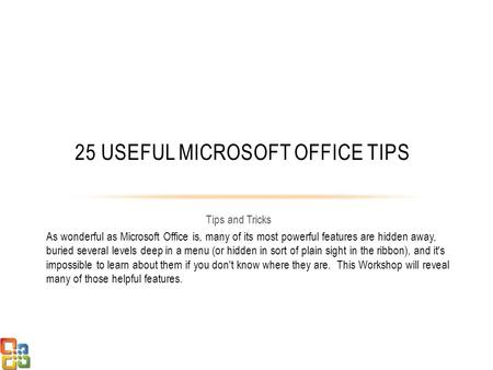 Tips and Tricks 25 USEFUL MICROSOFT OFFICE TIPS As wonderful as Microsoft Office is, many of its most powerful features are hidden away, buried several.