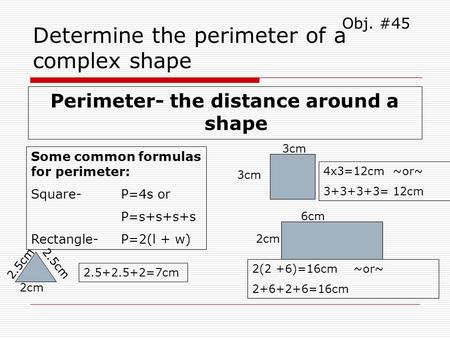 Determine the perimeter of a complex shape Perimeter- the distance around a shape Obj. #45 Some common formulas for perimeter: Square- P=4s or P=s+s+s+s.