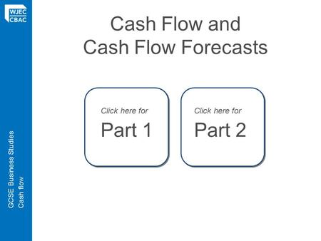GCSE Business StudiesCash flow Cash Flow and Cash Flow Forecasts Click here for Part 1 Click here for Part 2.